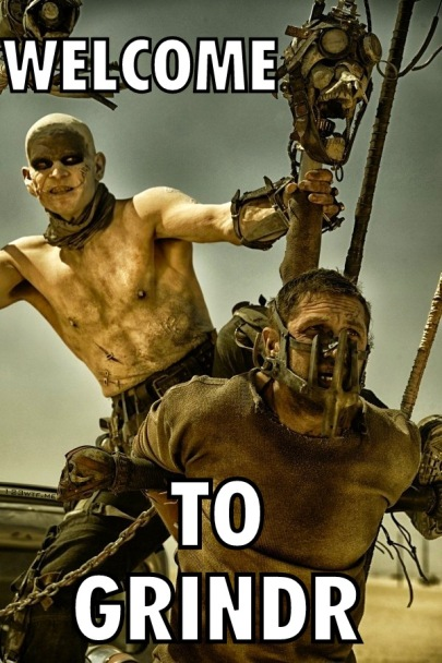 Mad Max Fury Road 48 meme Welcome to Grindr (WTF Watch The Film Saint Pauly)