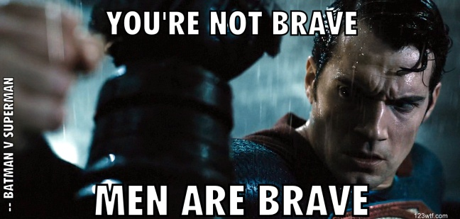 Batman v Superman 53 wtfdts You're not brave - Men are brave WTF Watch The Film Saint Pauly